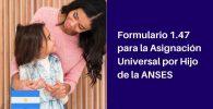 completar y presentar el Formulario 1.47 para la asignación universal por hijo de ANSES